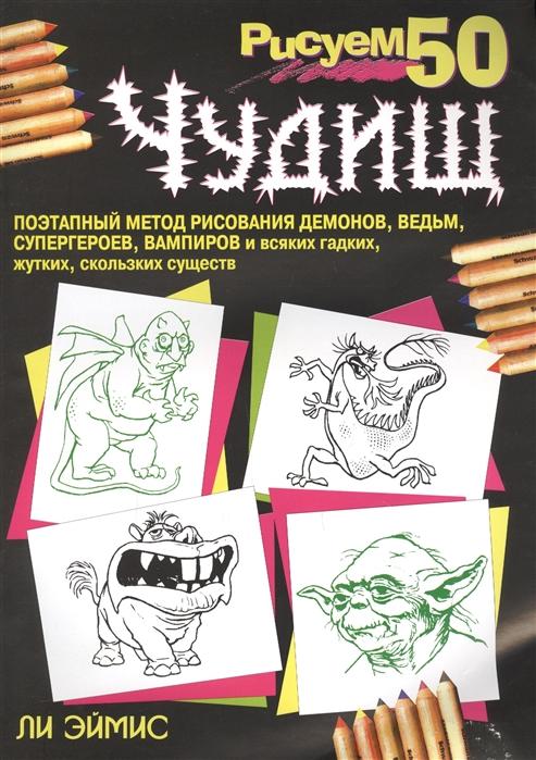 Эймис Л. Рисуем 50 чудищ ли эймис рисуем 50 известных персонажей комиксов