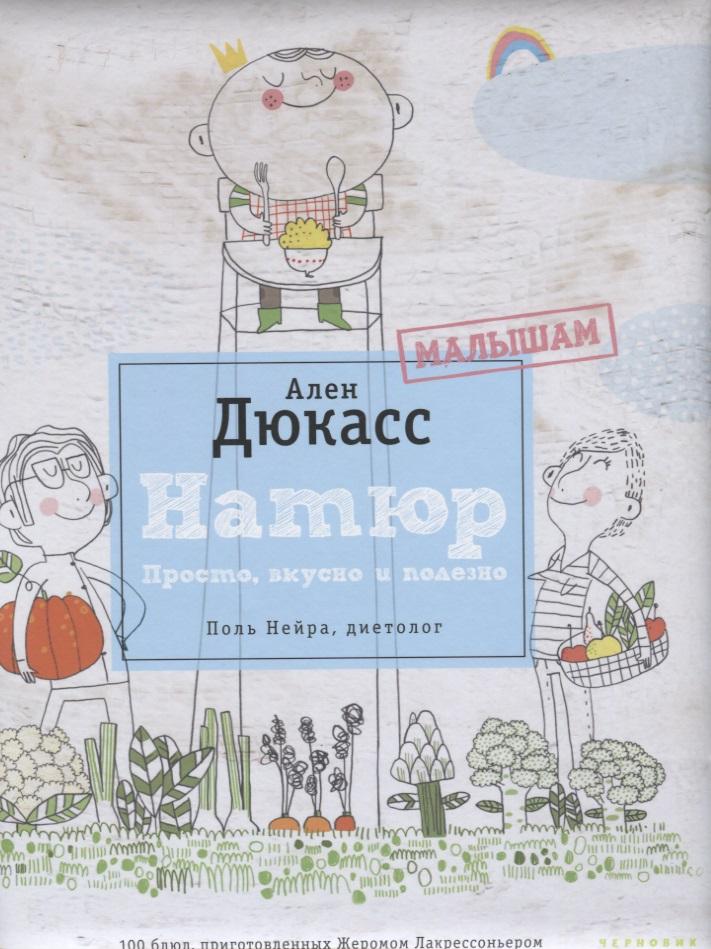 Дюкасс А., Нейра П. Натюр. Малышам. Просто, вкусно и полезно салаты вкусно полезно просто