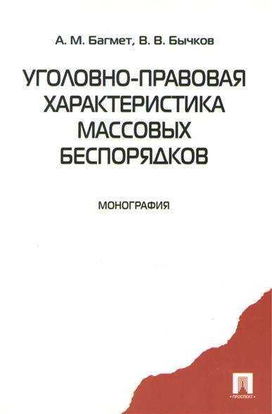 Багмет А., Бычков В. Уголовно-правовая характеристика массовых беспорядков. Монография