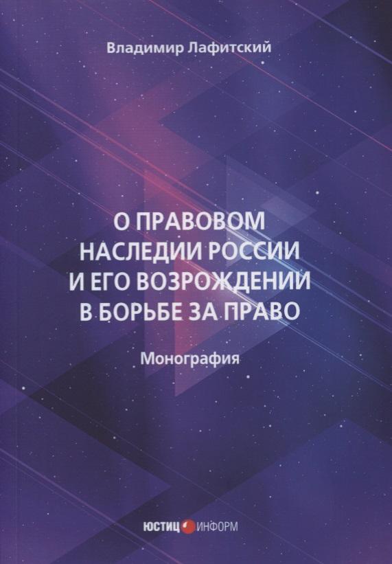 О правовом наследии России и его возрождении в борьбе за право. Монография
