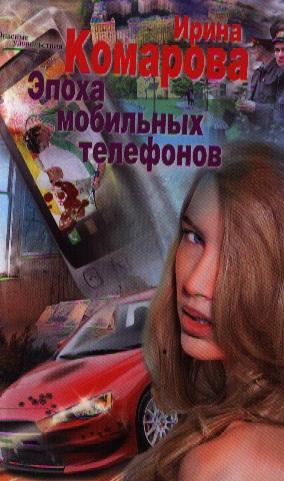Комарова И. Эпоха мобильных телефонов. Роман