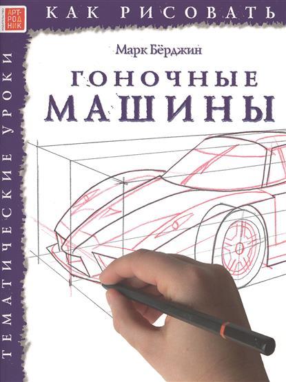 Берджин М. Как рисовать. Гоночные машины. Тематические уроки ISBN: 9785444901465 берджин м как рисовать динозавры и другие доисторические создания тематические уроки