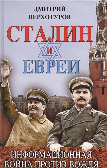 Верхотуров Д. Сталин и евреи. Информационная война против Вождя сталин биография вождя