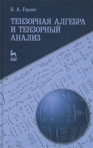 Горлач Б. Тензорная алгебра и тензорный анализ. Учебное пособие ISBN: 9785811418343 цена