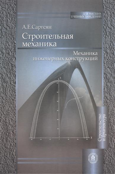 Саргсян А. Строительная механика. Механика инженерных конструкций. Издание второе, стереотипное владимир владимирович лалин строительная механика учебник