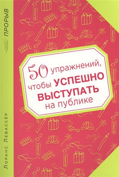 Левассер Л. 50 упражнений, чтобы успешно выступать на публике