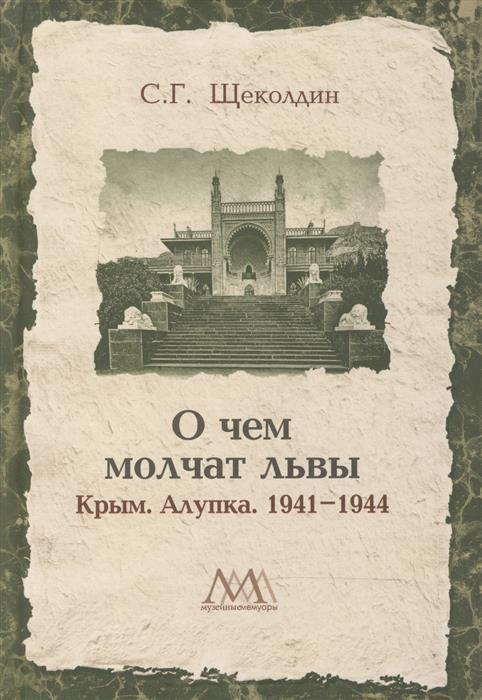 Щеколдин С. О чем молчат львы. Крым. Алупка. 1941-1944