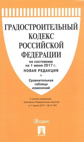 Градостроительный кодекс Российской Федерации (по состоянию на 1 июня 2017 г.) Новая редакция + сравнительная таблица изменений