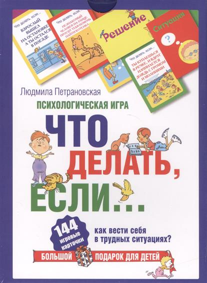Петрановская Л. Что делать, если…? Психологическая игра. Как вести себя в трудных ситуациях? 144 игровые карточки + книга