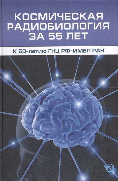 Космическая радиобиология за 55 лет (к 50-летию ГНЦ РФ-ИМБП РАН)