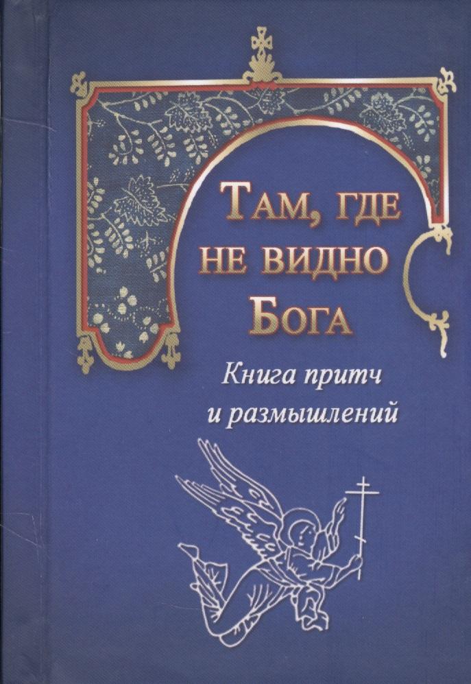 Там, где не видно Бога. Книга притч и размышлений