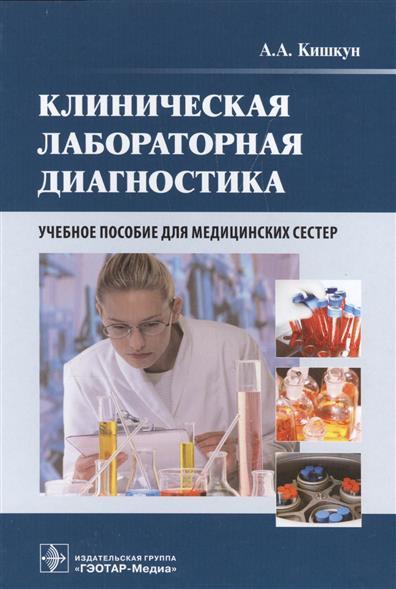 Кишкун А. Клиническая лабораторная диагностика. Учебное пособие для медицинских сестер