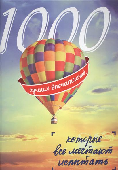 Чередниченко О. (ред.) 1000 лучших впечатлений, которые все мечтают испытать соседова а 1000 потрясающих впечатлений