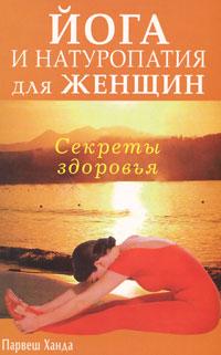 Парвеш Х. Секреты здоровья Йога и натуропатия для женщин