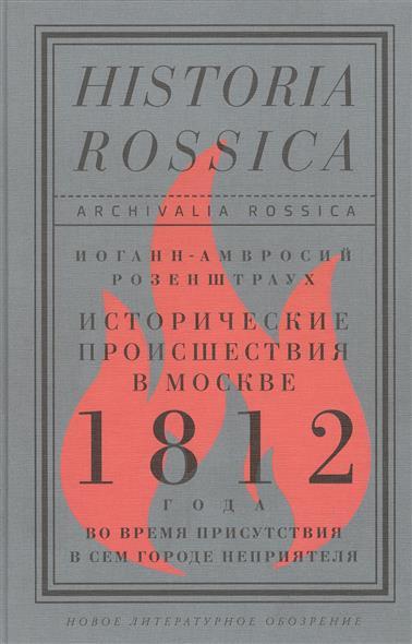 Розенштраух И.-А. Исторические происшествия в Москве 1812 года во время присутствия в сем городе неприятеля