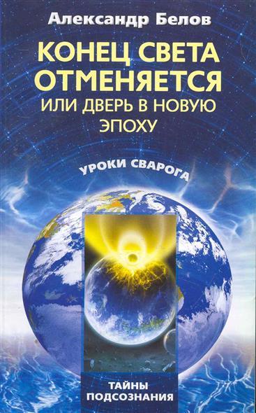 Белов А. Конец света отменяется или Дверь в Новую эпоху коровин в конец проекта украина