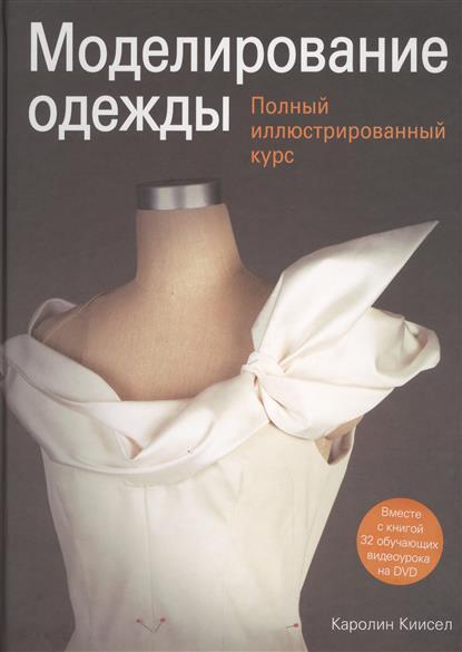 Моделирование одежды. Полный иллюстрированный курс. Вместе с книгой 32 обучающих видеоурока на DVD