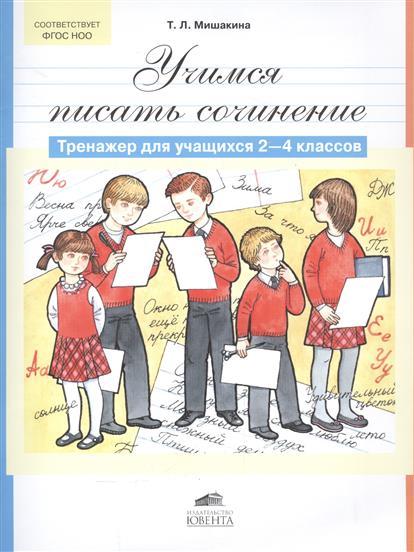 Мишакина Т. Учимся писать сочинение. Тренажер для учащихся 2-4 классов мишакина т л учимся разбирать предложения по членам предложения и по частям речи тренажер по русскому языку для учащихся 3 4 классов