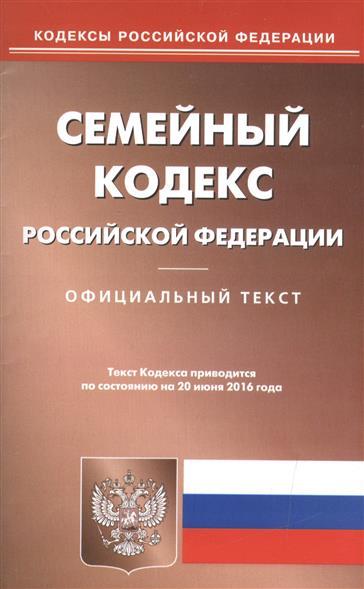 Семейный кодекс Российской Федерации. Официальный текст. Текст Кодекса приводится по состоянию на 20 июня 2016 года