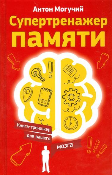 Могучий А. Супертренажер памяти. Книга-тренажер для вашего мозга книги издательство аст большая книга тренажер для вашего мозга и подсознания