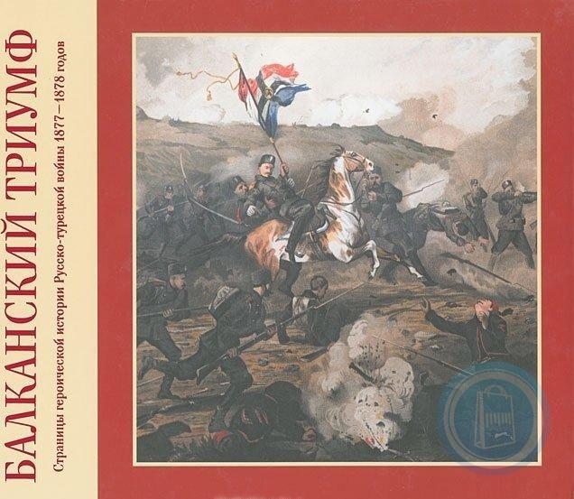 Балканский триумф. Страницы героической истории Русско-турецкой войны 1877-1878 годов