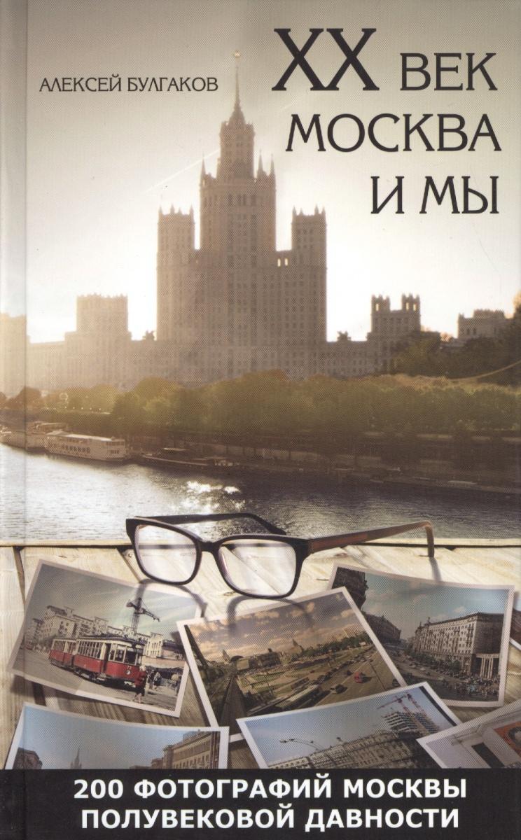 Булгаков А. ХХ век. Москва и мы. 200 фотографий Москвы полувековой давности