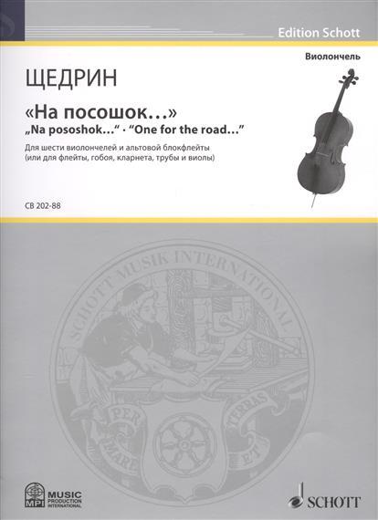 Щедрин Р. На посошок… = Na pososhok.... One for the road…. Для шести виолончелей и альтовой блокфлейты (или для флейты, гобоя, кларнета, трубы и виолы)