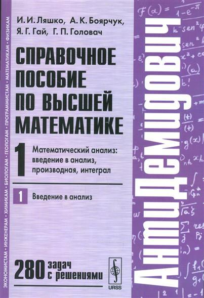 Ляшко И.: Справочное пособие по высшей математике. Т.1. Математический анализ: введение в анализ, производная, интеграл. Часть 1. Введение в анализ. 280 задач с решениями