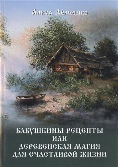 Лемешко А. Бабушкины рецепты или деревенская магия для счастливой жизни