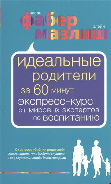 Идеальные родители за 60 минут: Экспресс-курс от мировых экспертов по воспитанию