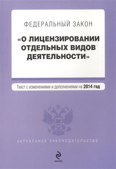 """Федеральный закон """"О лицензировании отдельных видов деятельности"""". Текст с изменениями и дополнениями на 2014 год"""