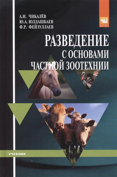 Чикалев А., Юлдашбаев Ю., Фейзуллаев Ф. Разведение с основами частной зоотехнии. Учебник