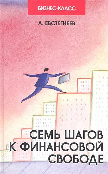 Евстегнеев А.: Семь шагов к финансовой свободе Практ. пособие