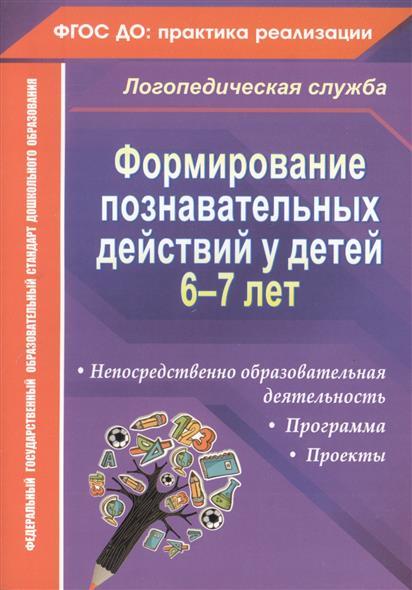 Формирование познавательных действий у детей 6-7 лет: Программа, непосредственно образовательная деятельность, проекты