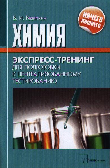 Резяпкин В. Химия. Экспресс-тренинг для подготовки к централизованному тестированию