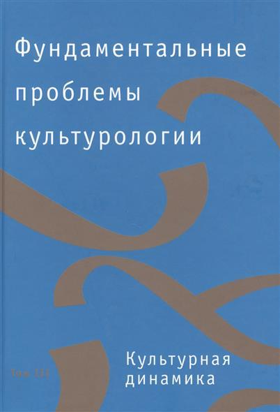 Фундаментальные проблемы культурологии. В 4 т. Том III. Культурная динамика