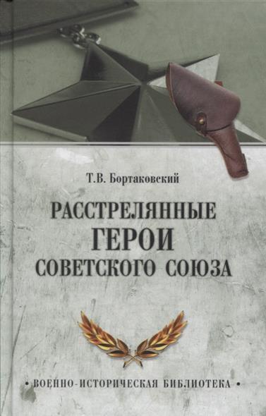Бортаковский Т. Расстрелянные Герои Советского Союза ISBN: 9785444419458