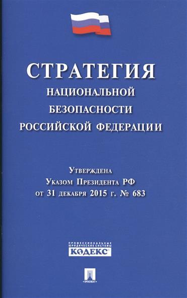 Стратегия национальной безопасности Российской Федерации. Утверждена Указом Президента РФ от 31 декабря 2015 г. № 683