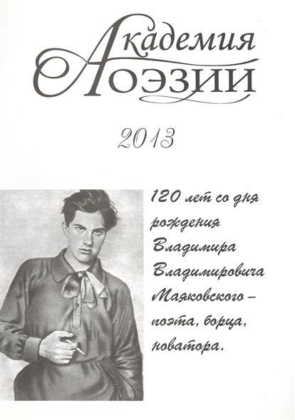 Академия поэзии 2013. Альманах. 120 лет со дня рождения Владимира Владимирович Маяковского - поэта, борца, новатора
