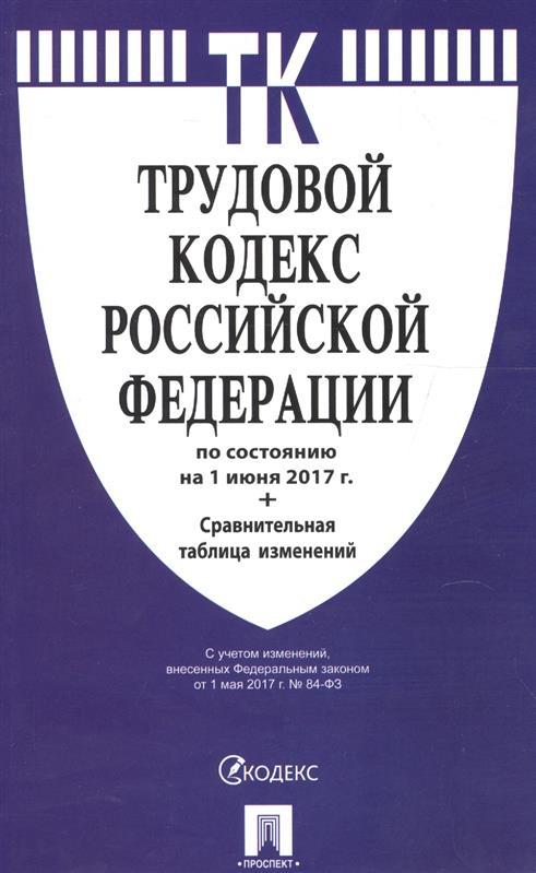 Трудовой кодекс Российской Федерации (по сост. на 01.06.2017) + Сравнительная таблица изменений