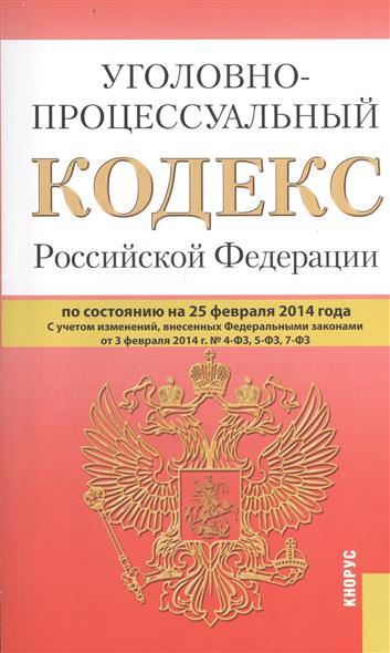 Уголовно-процессуальный кодекс Российской Федерации. По состоянию на 25 февраля 2014 г. С учетом изменений внесенных Федеральными законами от 3 февраля 2014 г. № 4-ФЗ, 5-ФЗ, 7-ФЗ
