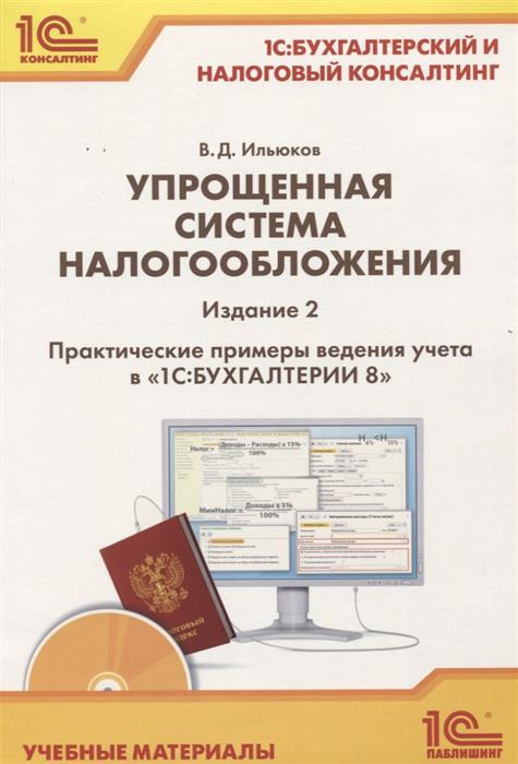 Ильюков В. Упрощенная система налогообложения. Практические примеры ведения учета в «1С:Бухгалтерии 8»