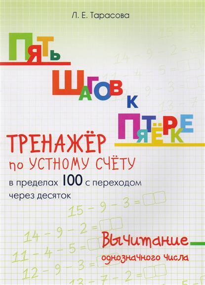Тарасова Л.: Пять шагов к пятерке. Вычитание однозначного числа. Тренажер по устному счету в пределах 100 с переходом через десяток