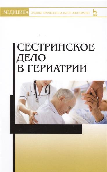 Алексенко Е., Шелудько Л., Морозова Е. и др. Сестринское дело в гериатрии. Учебное пособие