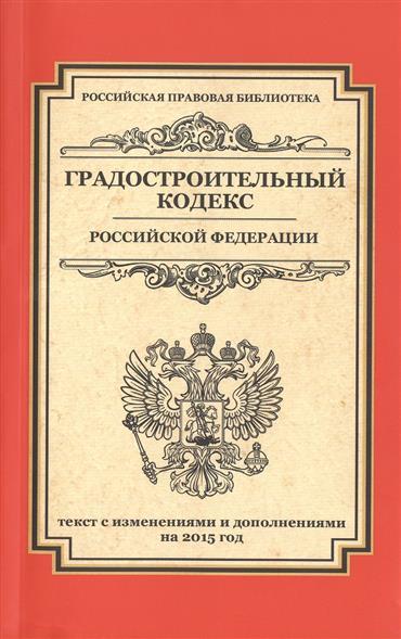 Градостроительный кодекс Российской Федерации. Текст с изменениями и дополнениями на 2015 год