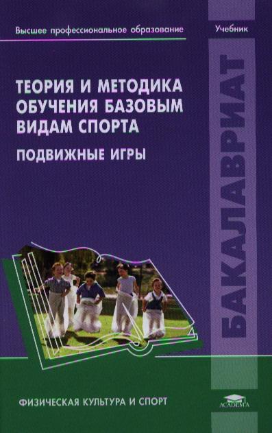 Макаров Ю. (ред.) Теория и методика обучения базовым видам спорта. Подвижные игры. Учебник