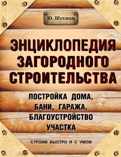 Шухман Ю. Энциклопедия загородного строительства. Постройка дома, бани, гаража, благоустройство участка