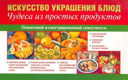 Искусство украшения блюд Чудеса из простых продуктов