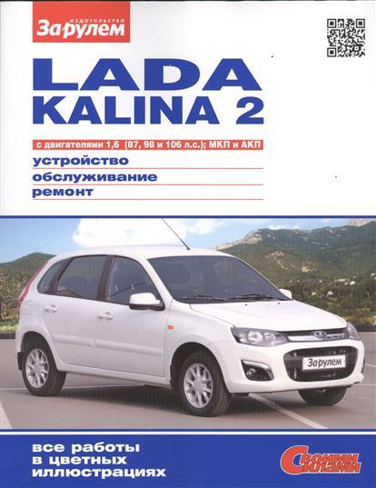 Lada Kalina 2 с двигателями 1,6 (87, 98 и 106 л.с.), МКП и АКП. Устройство, обслуживание, диагностика, ремонт