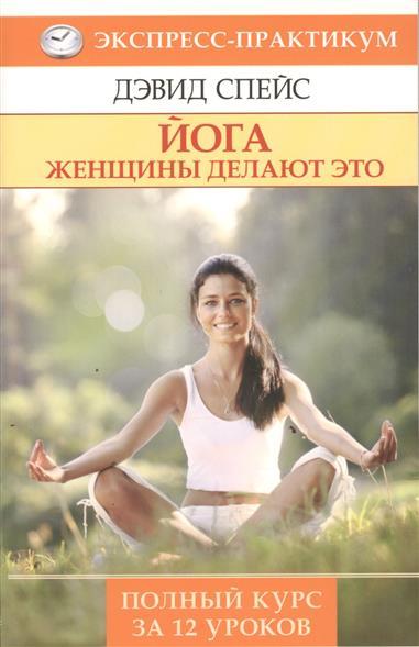 Йога. Женщины делают это. Полный курс в 12 уроках